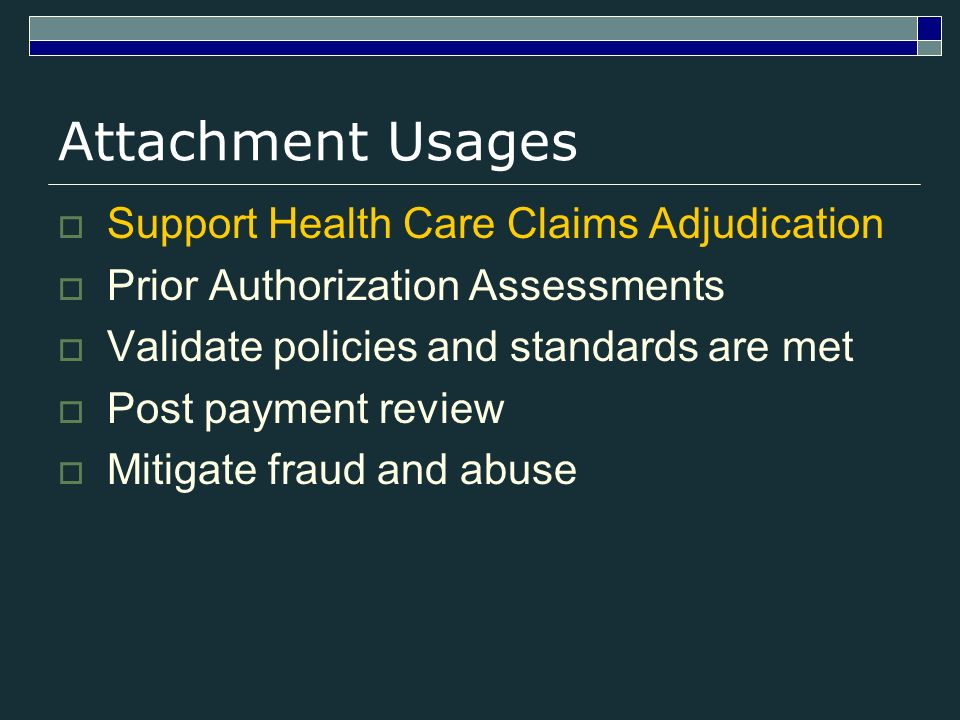 Attachment Usages Support Health Care Claims Adjudication Prior Authorization Assessments Validate policies and standards are met Post payment review Mitigate fraud and abuse