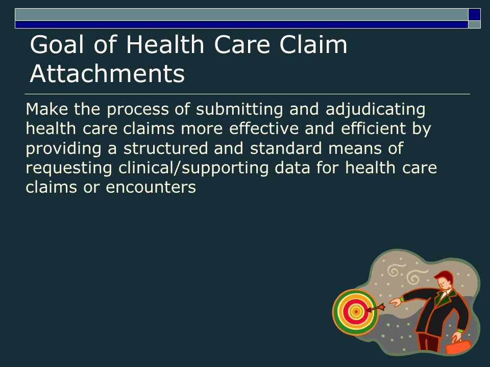 Goal of Health Care Claim Attachments Make the process of submitting and adjudicating health care claims more effective and efficient by providing a structured and standard means of requesting clinical/supporting data for health care claims or encounters
