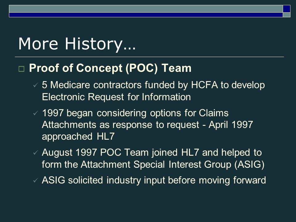 More History… Proof of Concept (POC) Team 5 Medicare contractors funded by HCFA to develop Electronic Request for Information 1997 began considering options for Claims Attachments as response to request - April 1997 approached HL7 August 1997 POC Team joined HL7 and helped to form the Attachment Special Interest Group (ASIG) ASIG solicited industry input before moving forward