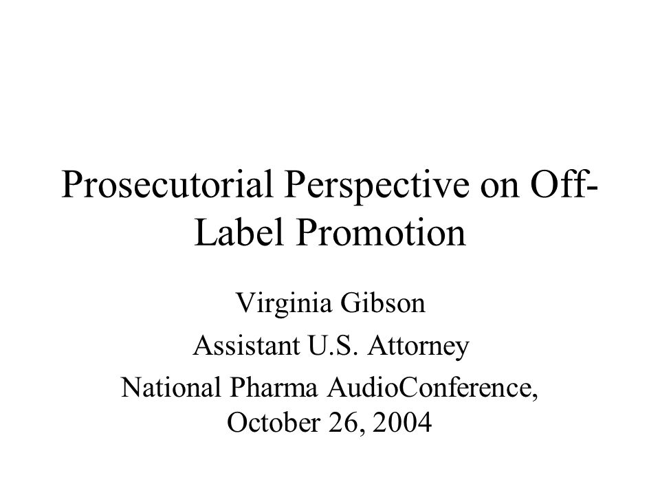 Prosecutorial Perspective on Off- Label Promotion Virginia Gibson Assistant U.S.