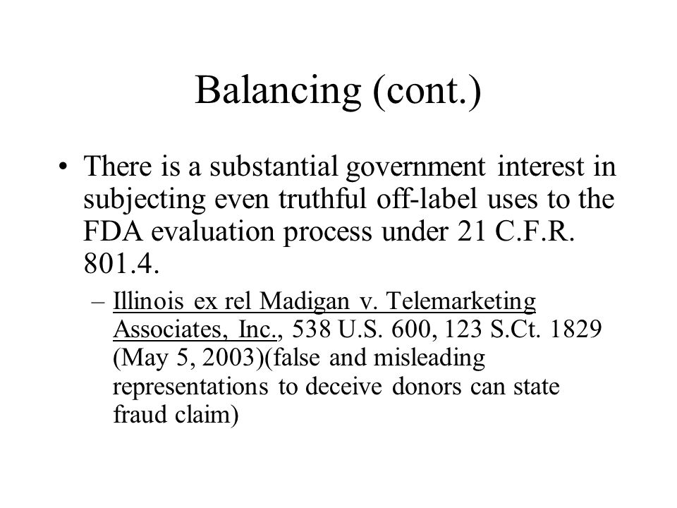 Balancing (cont.) There is a substantial government interest in subjecting even truthful off-label uses to the FDA evaluation process under 21 C.F.R.