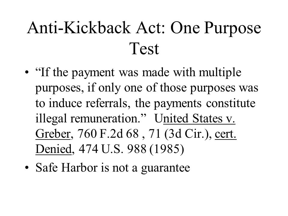 Anti-Kickback Act: One Purpose Test If the payment was made with multiple purposes, if only one of those purposes was to induce referrals, the payments constitute illegal remuneration.