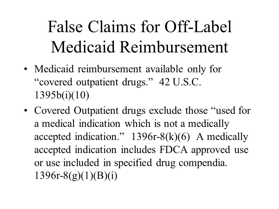 False Claims for Off-Label Medicaid Reimbursement Medicaid reimbursement available only for covered outpatient drugs.