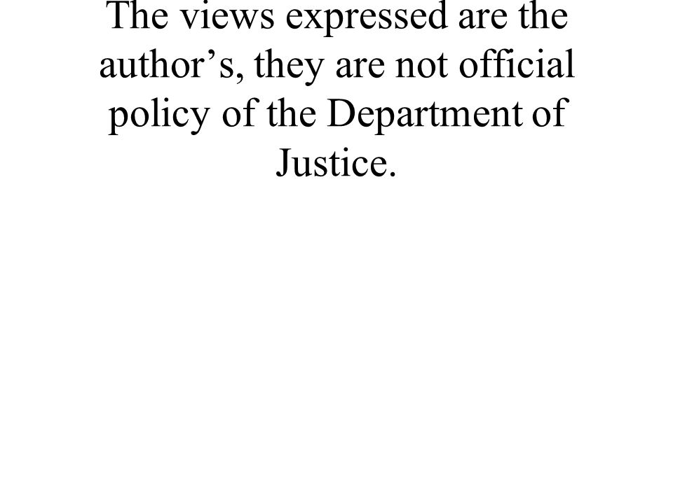 The views expressed are the authors, they are not official policy of the Department of Justice.