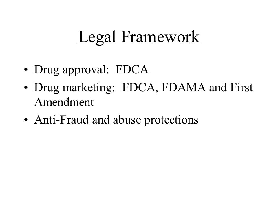 Legal Framework Drug approval: FDCA Drug marketing: FDCA, FDAMA and First Amendment Anti-Fraud and abuse protections