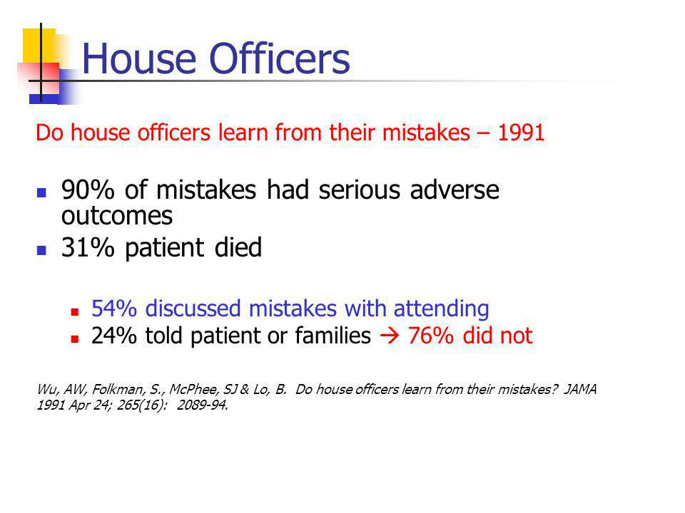 House Officers Do house officers learn from their mistakes – 1991 90% of mistakes had serious adverse outcomes 31% patient died 54% discussed mistakes with attending 24% told patient or families 76% did not Wu, AW, Folkman, S., McPhee, SJ & Lo, B.