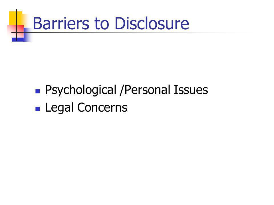 Barriers to Disclosure Psychological /Personal Issues Legal Concerns