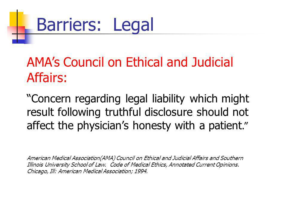 Barriers: Legal AMAs Council on Ethical and Judicial Affairs: Concern regarding legal liability which might result following truthful disclosure should not affect the physicians honesty with a patient.