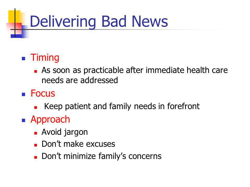 Delivering Bad News Timing As soon as practicable after immediate health care needs are addressed Focus Keep patient and family needs in forefront Approach Avoid jargon Dont make excuses Dont minimize familys concerns