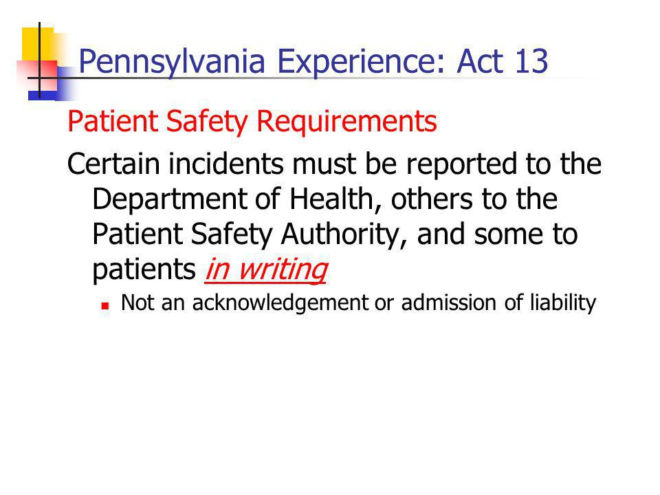 Pennsylvania Experience: Act 13 Patient Safety Requirements Certain incidents must be reported to the Department of Health, others to the Patient Safety Authority, and some to patients in writing Not an acknowledgement or admission of liability