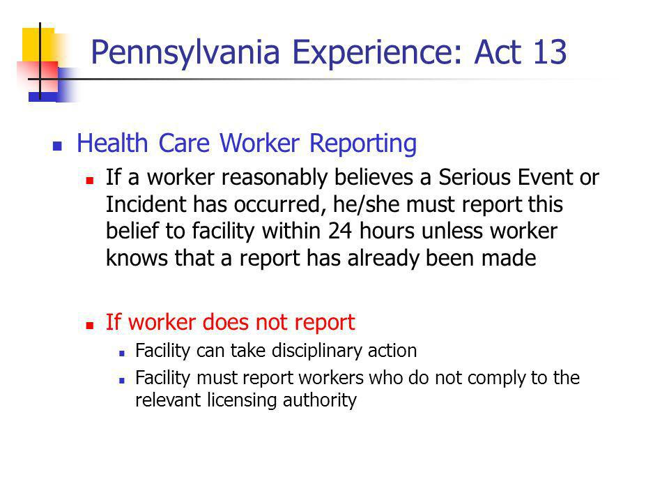 Pennsylvania Experience: Act 13 Health Care Worker Reporting If a worker reasonably believes a Serious Event or Incident has occurred, he/she must report this belief to facility within 24 hours unless worker knows that a report has already been made If worker does not report Facility can take disciplinary action Facility must report workers who do not comply to the relevant licensing authority