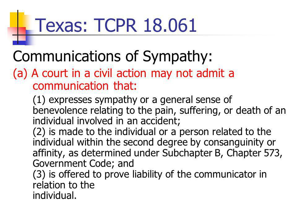 Texas: TCPR 18.061 Communications of Sympathy: (a) A court in a civil action may not admit a communication that: (1) expresses sympathy or a general sense of benevolence relating to the pain, suffering, or death of an individual involved in an accident; (2) is made to the individual or a person related to the individual within the second degree by consanguinity or affinity, as determined under Subchapter B, Chapter 573, Government Code; and (3) is offered to prove liability of the communicator in relation to the individual.