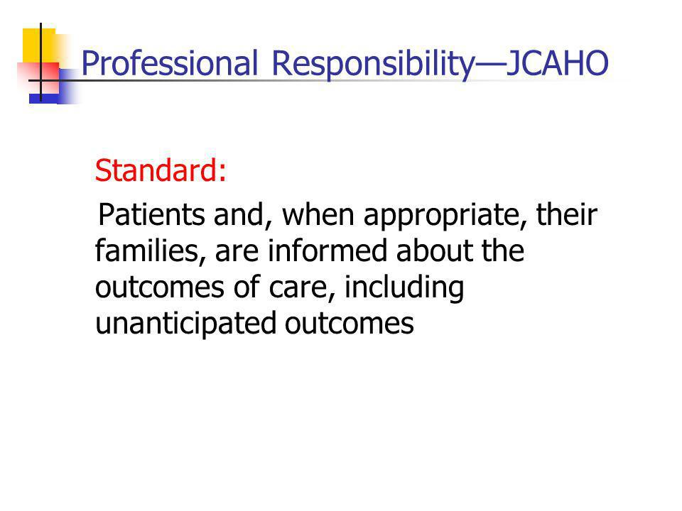 Professional ResponsibilityJCAHO Standard: Patients and, when appropriate, their families, are informed about the outcomes of care, including unanticipated outcomes