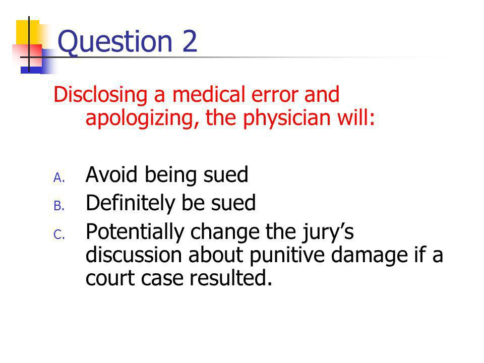 Question 2 Disclosing a medical error and apologizing, the physician will: A.