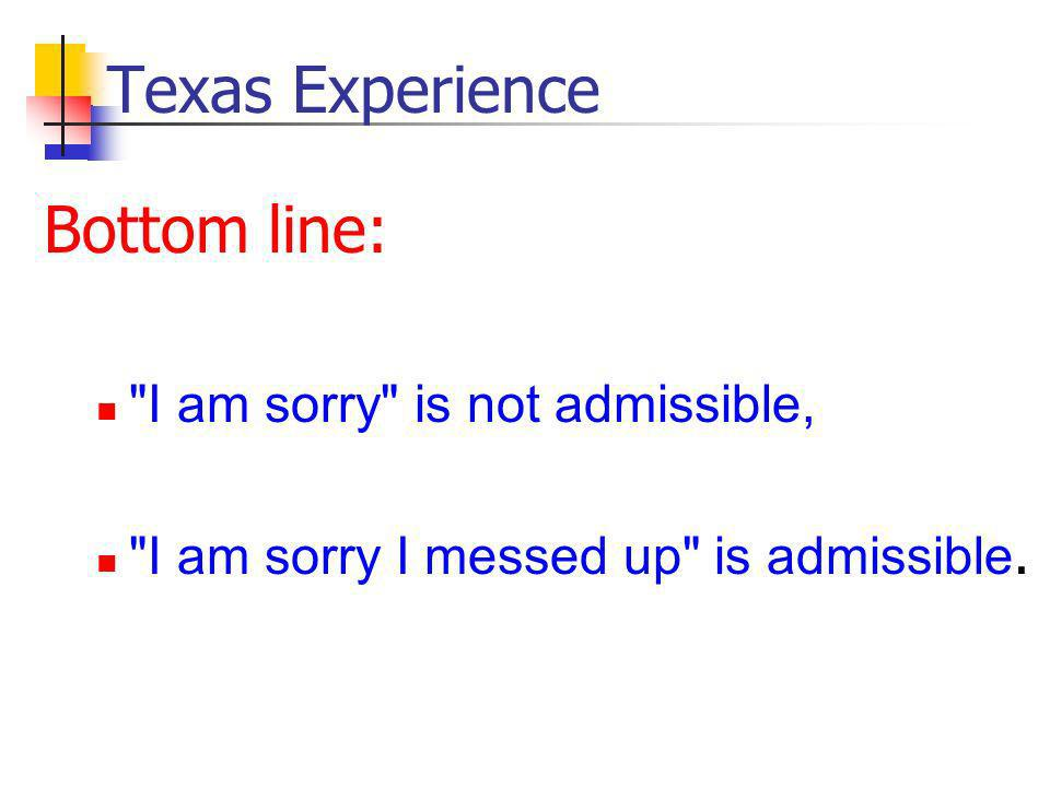 Texas Experience Bottom line: I am sorry is not admissible, I am sorry I messed up is admissible.