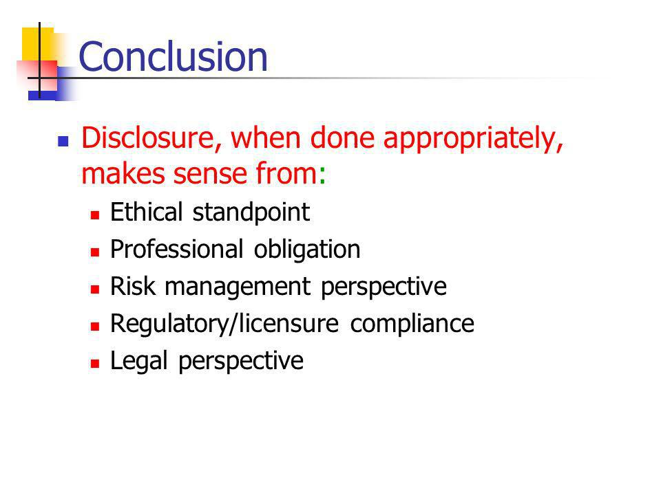 Conclusion Disclosure, when done appropriately, makes sense from: Ethical standpoint Professional obligation Risk management perspective Regulatory/licensure compliance Legal perspective