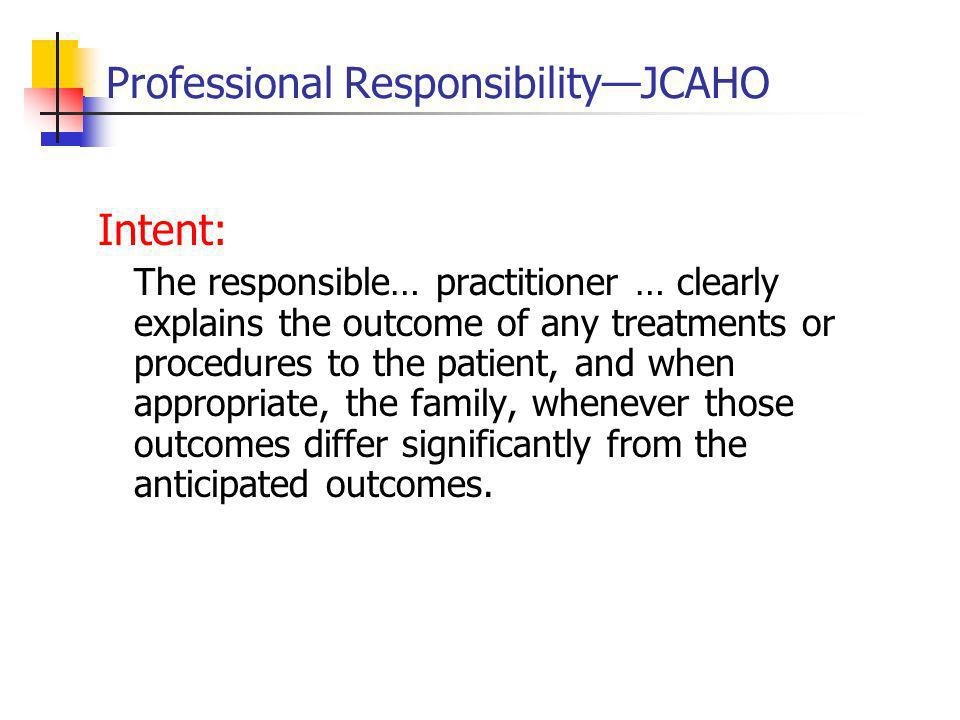 Professional ResponsibilityJCAHO Intent: The responsible… practitioner … clearly explains the outcome of any treatments or procedures to the patient, and when appropriate, the family, whenever those outcomes differ significantly from the anticipated outcomes.