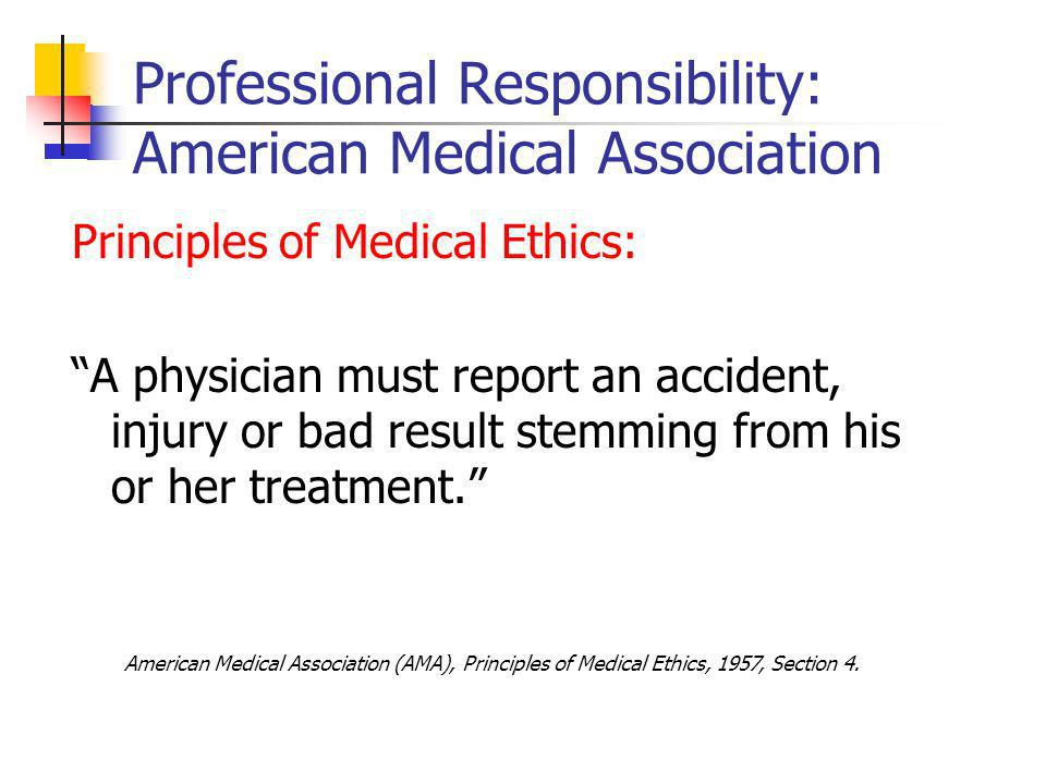 Professional Responsibility: American Medical Association Principles of Medical Ethics: A physician must report an accident, injury or bad result stemming from his or her treatment.