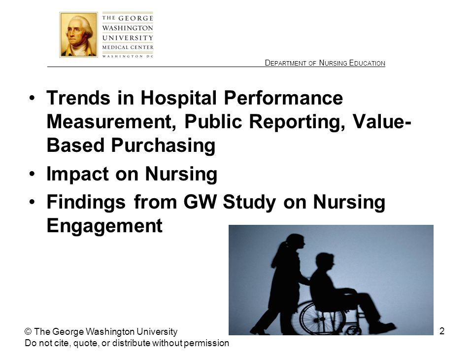 ________________ D EPARTMENT OF N URSING E DUCATION 2 Trends in Hospital Performance Measurement, Public Reporting, Value- Based Purchasing Impact on Nursing Findings from GW Study on Nursing Engagement © The George Washington University Do not cite, quote, or distribute without permission