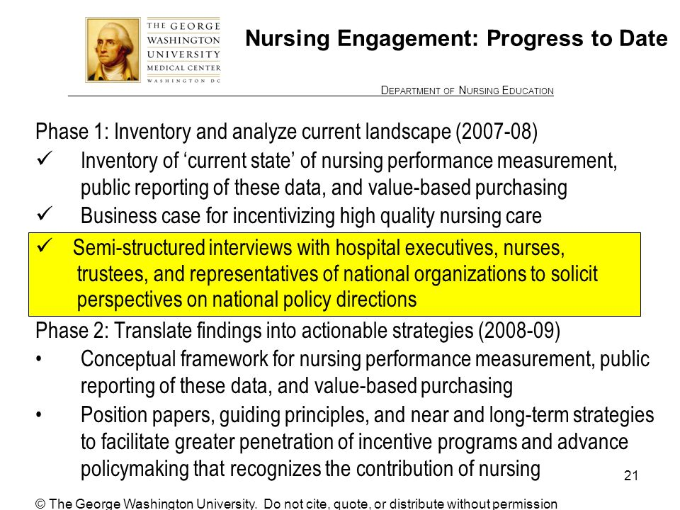 ________________ D EPARTMENT OF N URSING E DUCATION 21 Nursing Engagement: Progress to Date Phase 1: Inventory and analyze current landscape (2007-08) Inventory of current state of nursing performance measurement, public reporting of these data, and value-based purchasing Business case for incentivizing high quality nursing care Phase 2: Translate findings into actionable strategies (2008-09) Conceptual framework for nursing performance measurement, public reporting of these data, and value-based purchasing Position papers, guiding principles, and near and long-term strategies to facilitate greater penetration of incentive programs and advance policymaking that recognizes the contribution of nursing Semi-structured interviews with hospital executives, nurses, trustees, and representatives of national organizations to solicit perspectives on national policy directions © The George Washington University.