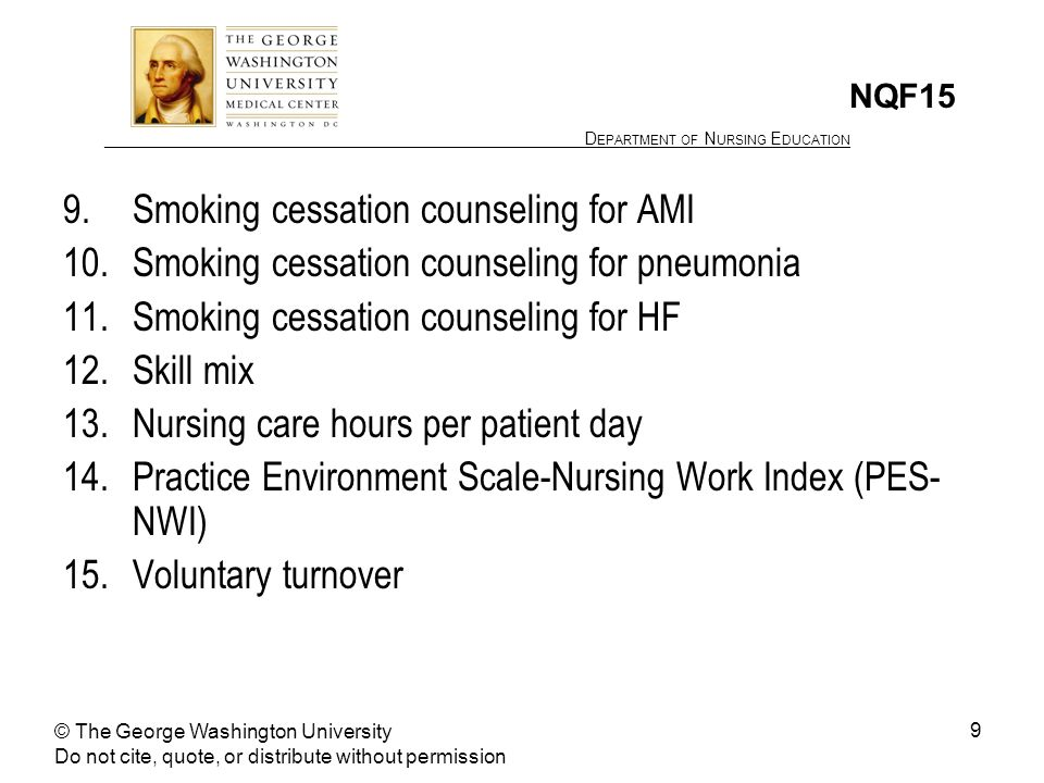 ________________ D EPARTMENT OF N URSING E DUCATION 9 NQF15 9.Smoking cessation counseling for AMI 10.Smoking cessation counseling for pneumonia 11.Smoking cessation counseling for HF 12.Skill mix 13.Nursing care hours per patient day 14.Practice Environment Scale-Nursing Work Index (PES- NWI) 15.Voluntary turnover © The George Washington University Do not cite, quote, or distribute without permission