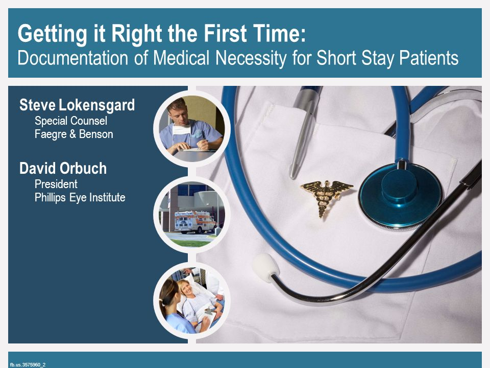 Getting it Right the First Time: Documentation of Medical Necessity for Short Stay Patients Steve Lokensgard Special Counsel Faegre & Benson David Orbuch President Phillips Eye Institute fb.us.3575960_2