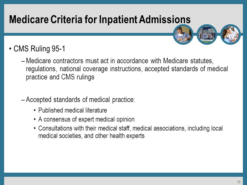 10 Medicare Criteria for Inpatient Admissions CMS Ruling 95-1 –Medicare contractors must act in accordance with Medicare statutes, regulations, national coverage instructions, accepted standards of medical practice and CMS rulings –Accepted standards of medical practice: Published medical literature A consensus of expert medical opinion Consultations with their medical staff, medical associations, including local medical societies, and other health experts