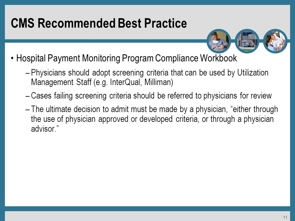 11 CMS Recommended Best Practice Hospital Payment Monitoring Program Compliance Workbook –Physicians should adopt screening criteria that can be used by Utilization Management Staff (e.g.