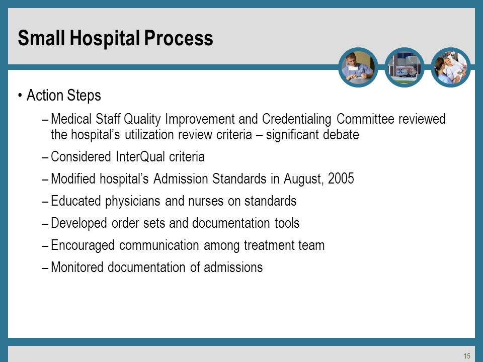 15 Small Hospital Process Action Steps –Medical Staff Quality Improvement and Credentialing Committee reviewed the hospitals utilization review criteria – significant debate –Considered InterQual criteria –Modified hospitals Admission Standards in August, 2005 –Educated physicians and nurses on standards –Developed order sets and documentation tools –Encouraged communication among treatment team –Monitored documentation of admissions