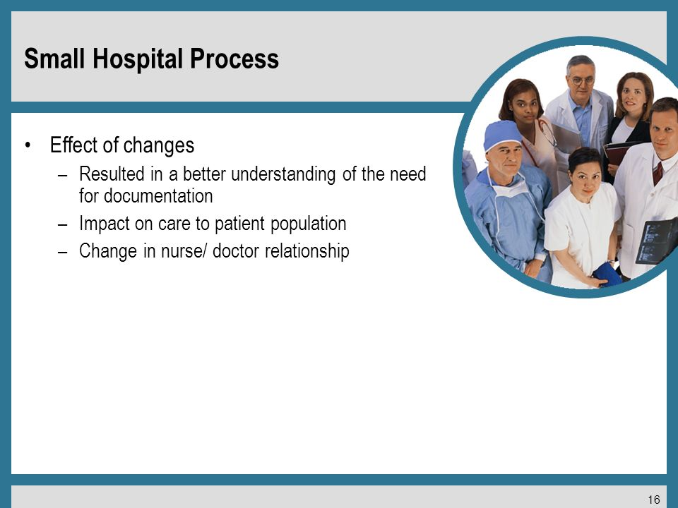 16 Small Hospital Process Effect of changes –Resulted in a better understanding of the need for documentation –Impact on care to patient population –Change in nurse/ doctor relationship