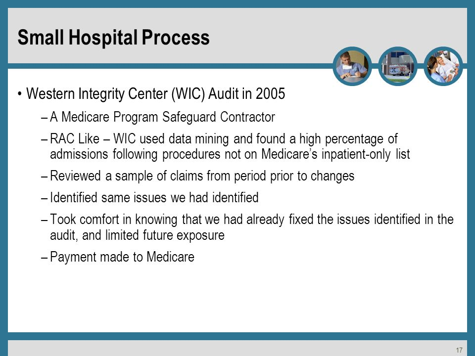 17 Small Hospital Process Western Integrity Center (WIC) Audit in 2005 –A Medicare Program Safeguard Contractor –RAC Like – WIC used data mining and found a high percentage of admissions following procedures not on Medicares inpatient-only list –Reviewed a sample of claims from period prior to changes –Identified same issues we had identified –Took comfort in knowing that we had already fixed the issues identified in the audit, and limited future exposure –Payment made to Medicare