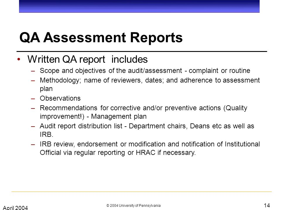 April 2004 © 2004 University of Pennsylvania 14 QA Assessment Reports Written QA report includes –Scope and objectives of the audit/assessment - complaint or routine –Methodology; name of reviewers, dates; and adherence to assessment plan –Observations –Recommendations for corrective and/or preventive actions (Quality improvement!) - Management plan –Audit report distribution list - Department chairs, Deans etc as well as IRB.