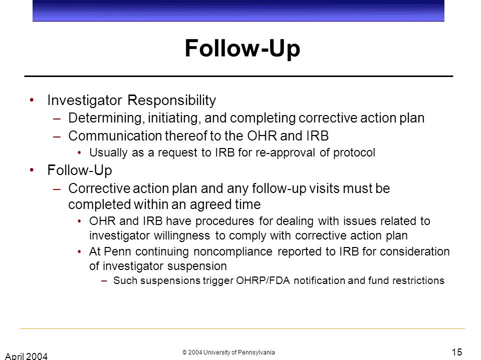April 2004 © 2004 University of Pennsylvania 15 Follow-Up Investigator Responsibility –Determining, initiating, and completing corrective action plan –Communication thereof to the OHR and IRB Usually as a request to IRB for re-approval of protocol Follow-Up –Corrective action plan and any follow-up visits must be completed within an agreed time OHR and IRB have procedures for dealing with issues related to investigator willingness to comply with corrective action plan At Penn continuing noncompliance reported to IRB for consideration of investigator suspension –Such suspensions trigger OHRP/FDA notification and fund restrictions