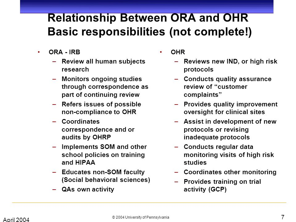 April 2004 © 2004 University of Pennsylvania 7 Relationship Between ORA and OHR Basic responsibilities (not complete!) ORA - IRB –Review all human subjects research –Monitors ongoing studies through correspondence as part of continuing review –Refers issues of possible non-compliance to OHR –Coordinates correspondence and or audits by OHRP –Implements SOM and other school policies on training and HIPAA –Educates non-SOM faculty (Social behavioral sciences) –QAs own activity OHR –Reviews new IND, or high risk protocols –Conducts quality assurance review of customer complaints –Provides quality improvement oversight for clinical sites –Assist in development of new protocols or revising inadequate protocols –Conducts regular data monitoring visits of high risk studies –Coordinates other monitoring –Provides training on trial activity (GCP)