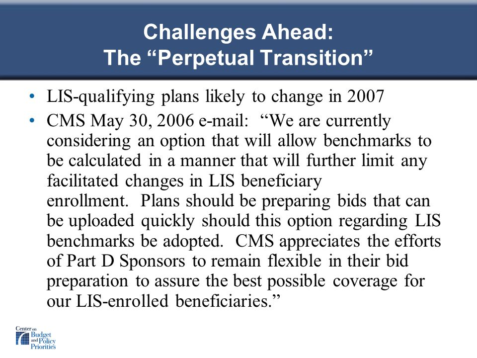Challenges Ahead: The Perpetual Transition LIS-qualifying plans likely to change in 2007 CMS May 30, We are currently considering an option that will allow benchmarks to be calculated in a manner that will further limit any facilitated changes in LIS beneficiary enrollment.