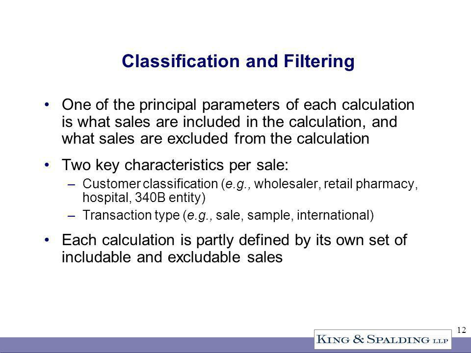 12 Classification and Filtering One of the principal parameters of each calculation is what sales are included in the calculation, and what sales are excluded from the calculation Two key characteristics per sale: –Customer classification (e.g., wholesaler, retail pharmacy, hospital, 340B entity) –Transaction type (e.g., sale, sample, international) Each calculation is partly defined by its own set of includable and excludable sales