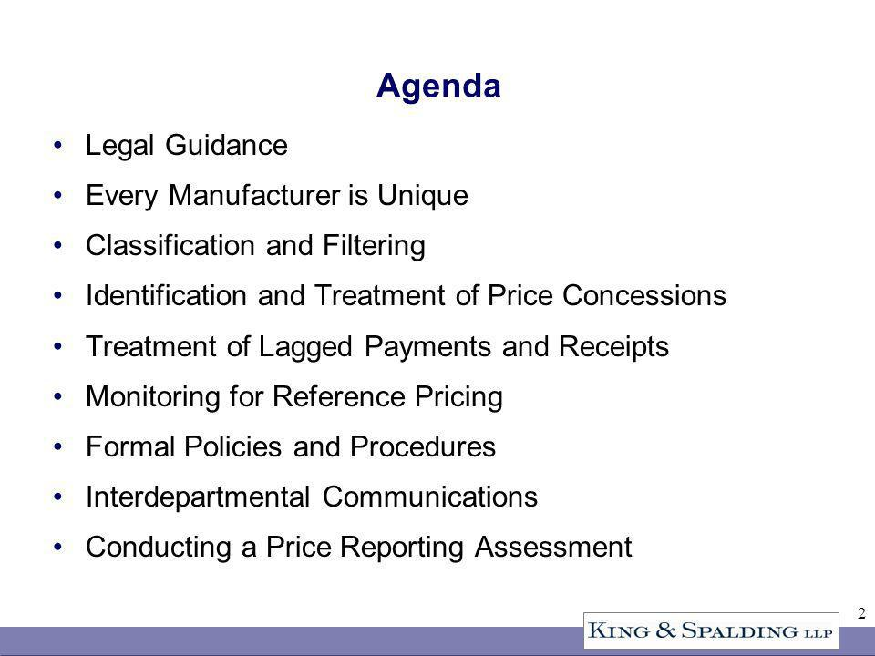 2 Agenda Legal Guidance Every Manufacturer is Unique Classification and Filtering Identification and Treatment of Price Concessions Treatment of Lagged Payments and Receipts Monitoring for Reference Pricing Formal Policies and Procedures Interdepartmental Communications Conducting a Price Reporting Assessment