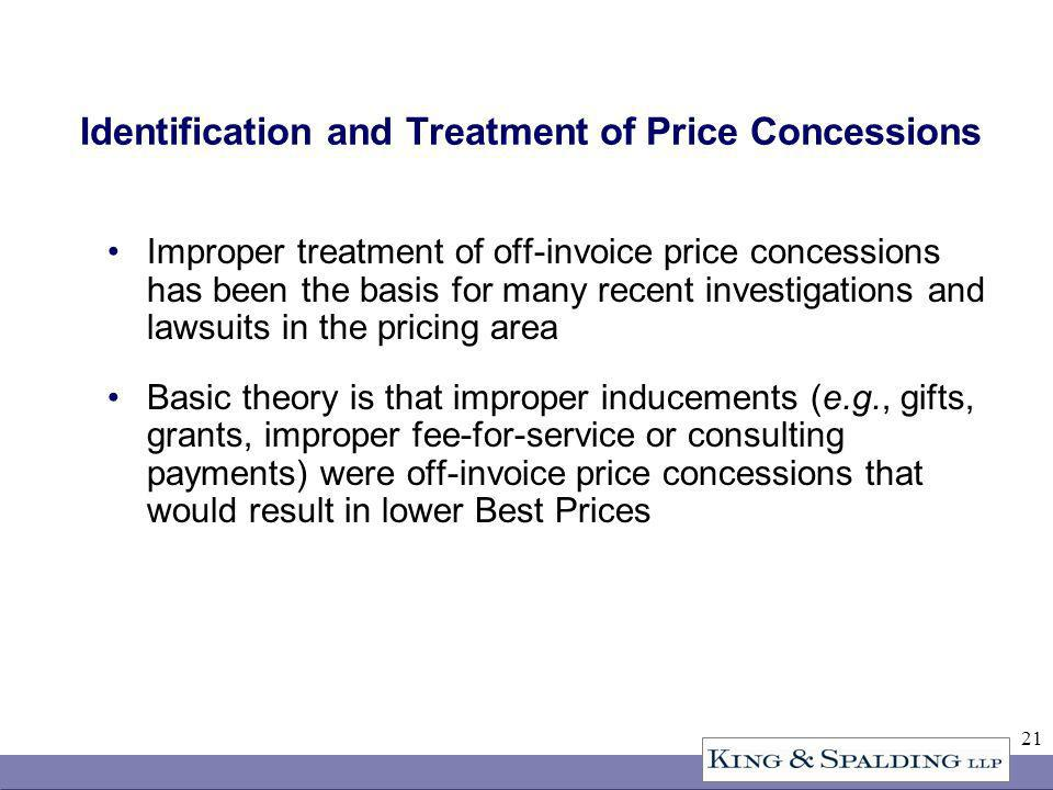 21 Identification and Treatment of Price Concessions Improper treatment of off-invoice price concessions has been the basis for many recent investigations and lawsuits in the pricing area Basic theory is that improper inducements (e.g., gifts, grants, improper fee-for-service or consulting payments) were off-invoice price concessions that would result in lower Best Prices