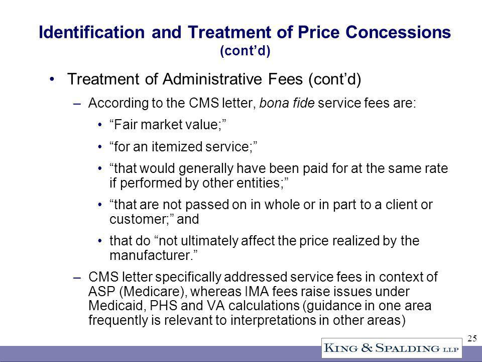 25 Identification and Treatment of Price Concessions (contd) Treatment of Administrative Fees (contd) –According to the CMS letter, bona fide service fees are: Fair market value; for an itemized service; that would generally have been paid for at the same rate if performed by other entities; that are not passed on in whole or in part to a client or customer; and that do not ultimately affect the price realized by the manufacturer.