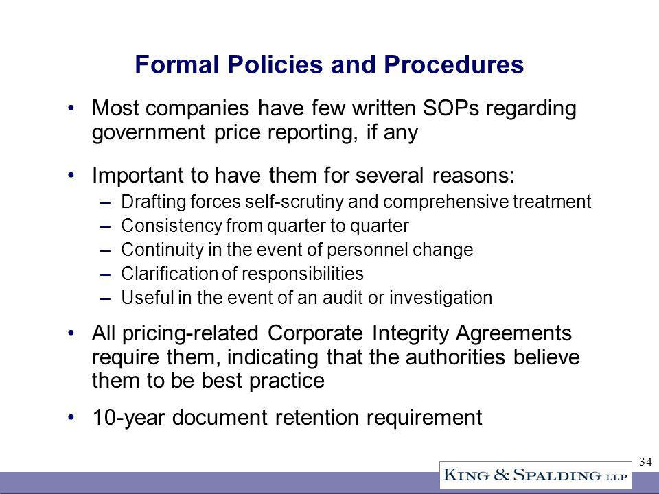 34 Formal Policies and Procedures Most companies have few written SOPs regarding government price reporting, if any Important to have them for several reasons: –Drafting forces self-scrutiny and comprehensive treatment –Consistency from quarter to quarter –Continuity in the event of personnel change –Clarification of responsibilities –Useful in the event of an audit or investigation All pricing-related Corporate Integrity Agreements require them, indicating that the authorities believe them to be best practice 10-year document retention requirement