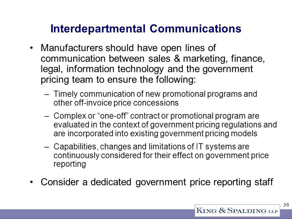 36 Interdepartmental Communications Manufacturers should have open lines of communication between sales & marketing, finance, legal, information technology and the government pricing team to ensure the following: –Timely communication of new promotional programs and other off-invoice price concessions –Complex or one-off contract or promotional program are evaluated in the context of government pricing regulations and are incorporated into existing government pricing models –Capabilities, changes and limitations of IT systems are continuously considered for their effect on government price reporting Consider a dedicated government price reporting staff