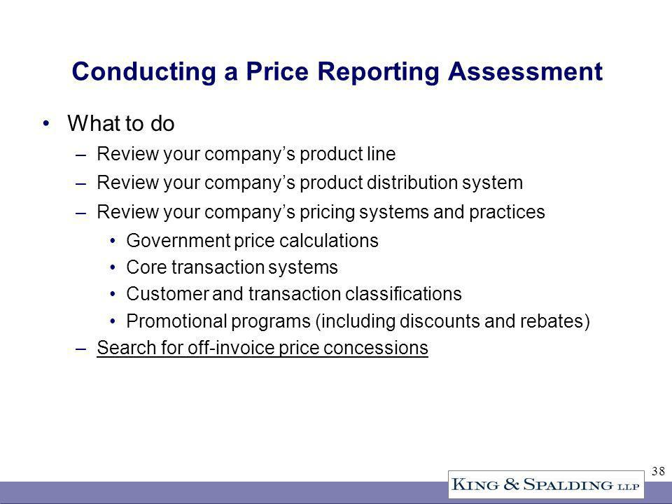 38 Conducting a Price Reporting Assessment What to do –Review your companys product line –Review your companys product distribution system –Review your companys pricing systems and practices Government price calculations Core transaction systems Customer and transaction classifications Promotional programs (including discounts and rebates) –Search for off-invoice price concessions