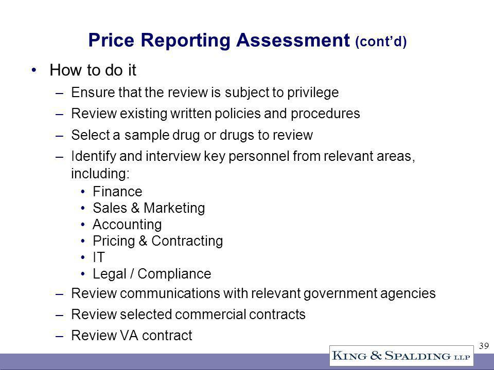 39 Price Reporting Assessment (contd) How to do it –Ensure that the review is subject to privilege –Review existing written policies and procedures –Select a sample drug or drugs to review –Identify and interview key personnel from relevant areas, including: Finance Sales & Marketing Accounting Pricing & Contracting IT Legal / Compliance –Review communications with relevant government agencies –Review selected commercial contracts –Review VA contract