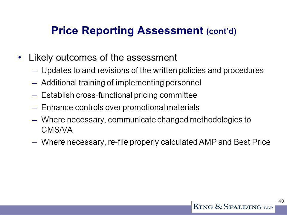 40 Price Reporting Assessment (contd) Likely outcomes of the assessment –Updates to and revisions of the written policies and procedures –Additional training of implementing personnel –Establish cross-functional pricing committee –Enhance controls over promotional materials –Where necessary, communicate changed methodologies to CMS/VA –Where necessary, re-file properly calculated AMP and Best Price