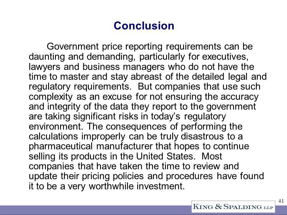 41 Conclusion Government price reporting requirements can be daunting and demanding, particularly for executives, lawyers and business managers who do not have the time to master and stay abreast of the detailed legal and regulatory requirements.