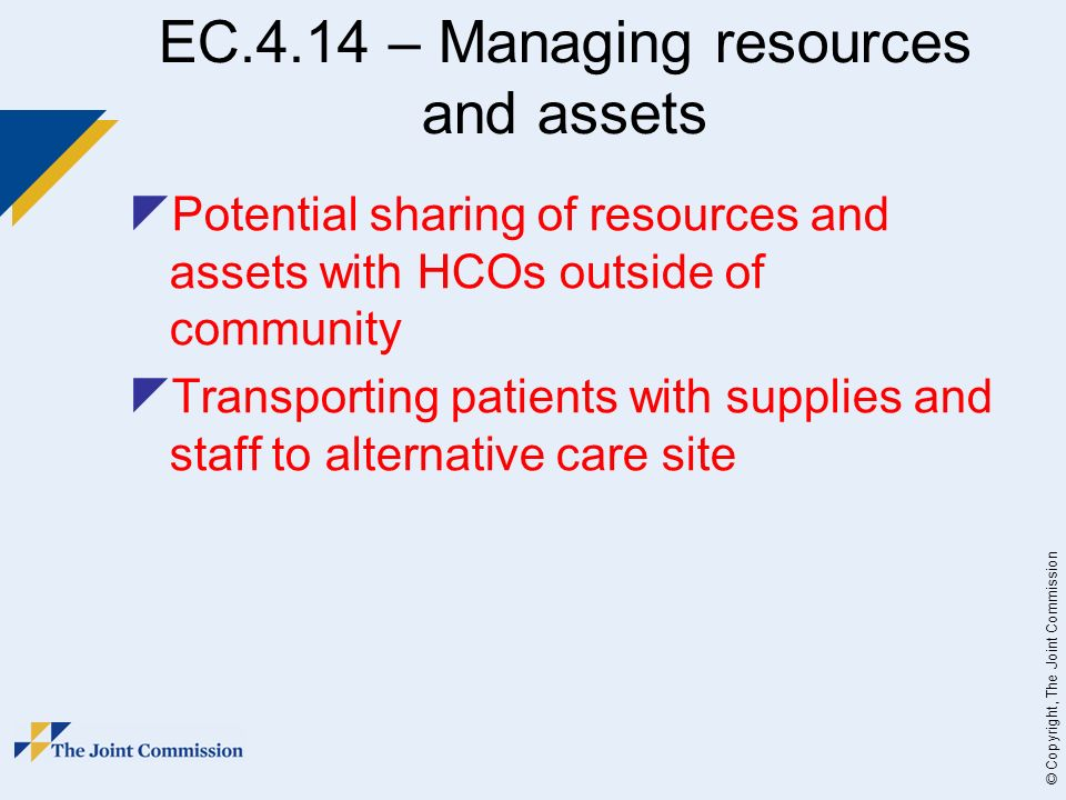© Copyright, The Joint Commission EC.4.14 – Managing resources and assets Potential sharing of resources and assets with HCOs outside of community Transporting patients with supplies and staff to alternative care site