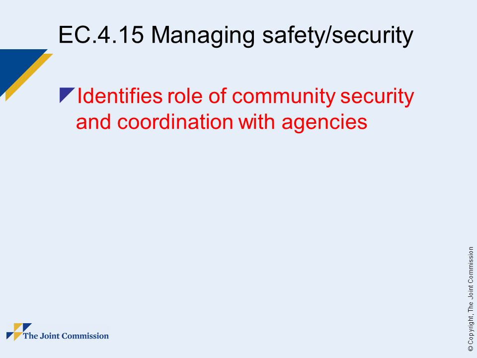 © Copyright, The Joint Commission EC.4.15 Managing safety/security Identifies role of community security and coordination with agencies
