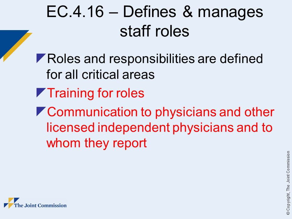 © Copyright, The Joint Commission EC.4.16 – Defines & manages staff roles Roles and responsibilities are defined for all critical areas Training for roles Communication to physicians and other licensed independent physicians and to whom they report