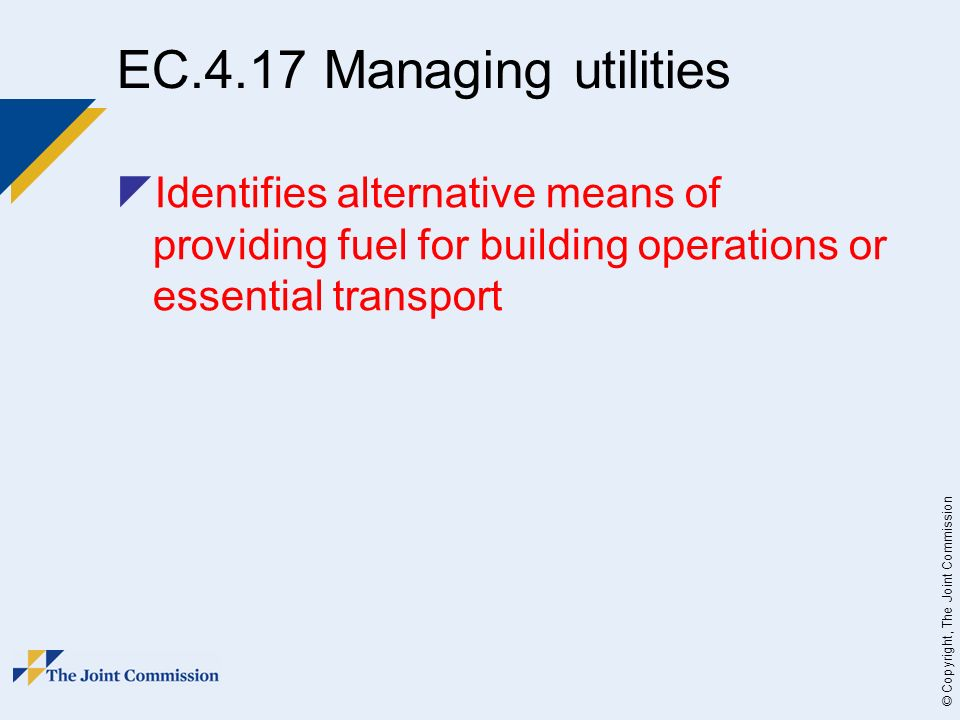© Copyright, The Joint Commission EC.4.17 Managing utilities Identifies alternative means of providing fuel for building operations or essential transport