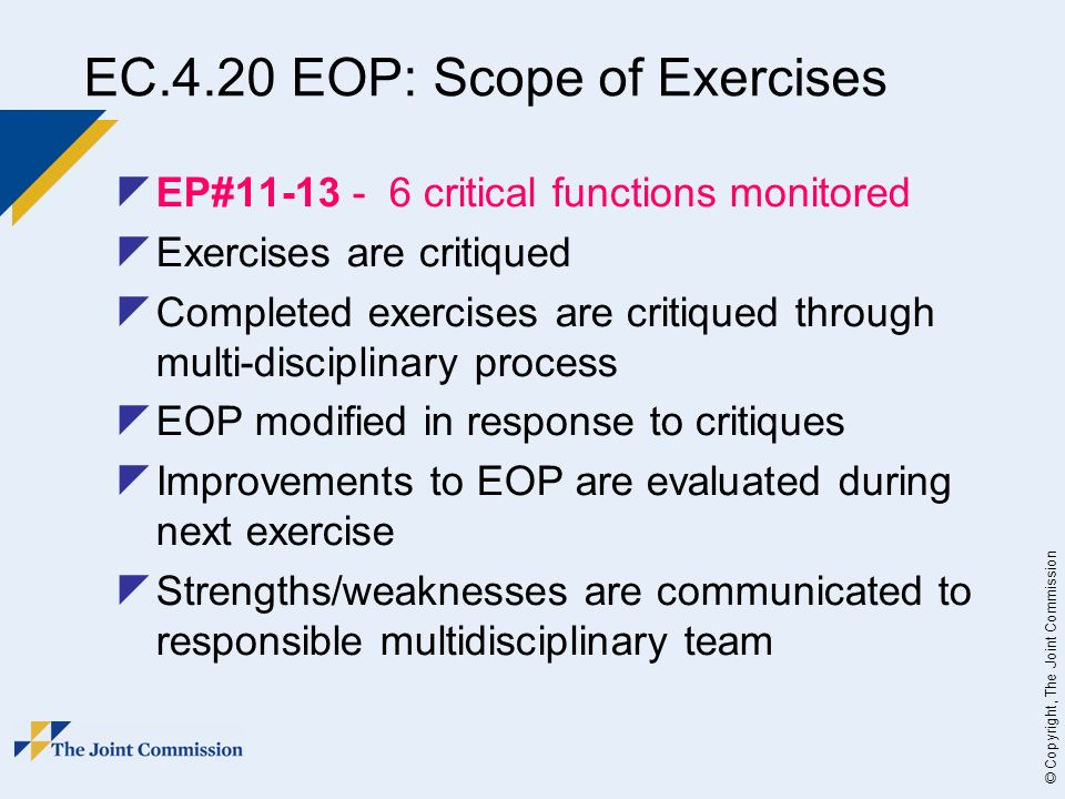 © Copyright, The Joint Commission EC.4.20 EOP: Scope of Exercises EP#11-13 - 6 critical functions monitored Exercises are critiqued Completed exercises are critiqued through multi-disciplinary process EOP modified in response to critiques Improvements to EOP are evaluated during next exercise Strengths/weaknesses are communicated to responsible multidisciplinary team